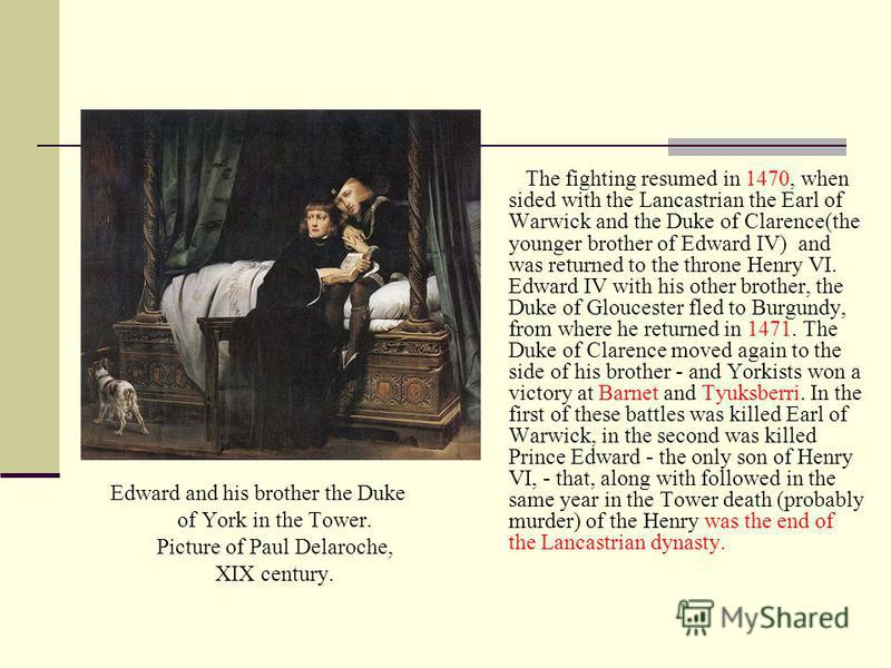 Edward and his brother the Duke of York in the Tower. Picture of Paul Delaroche, XIX century.. The fighting resumed in 1470, when sided with the Lancastrian the Earl of Warwick and the Duke of Clarence(the younger brother of Edward IV) and was return