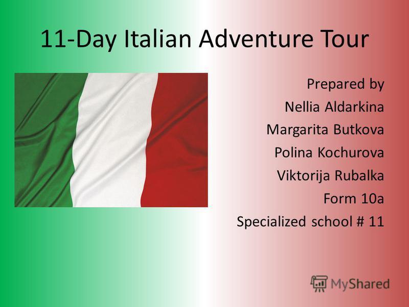 11-Day Italian Adventure Tour Prepared by Nellia Aldarkina Margarita Butkova Polina Kochurova Viktorija Rubalka Form 10a Specialized school # 11