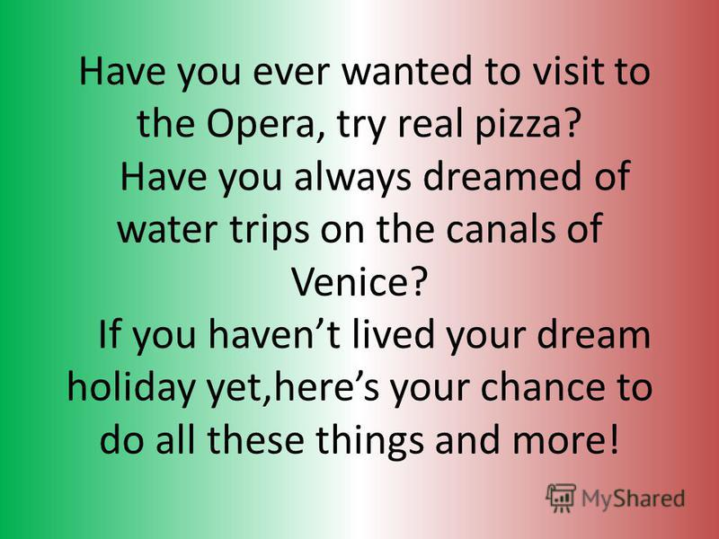 Have you ever wanted to visit to the Opera, try real pizza? Have you always dreamed of water trips on the canals of Venice? If you havent lived your dream holiday yet,heres your chance to do all these things and more!