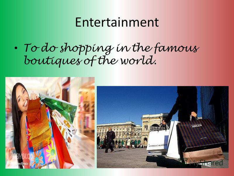 Entertainment To do shopping in the famous boutiques of the world.