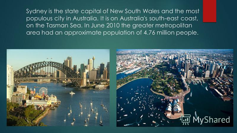 Sydney is the state capital of New South Wales and the most populous city in Australia. It is on Australia's south-east coast, on the Tasman Sea. In June 2010 the greater metropolitan area had an approximate population of 4.76 million people.