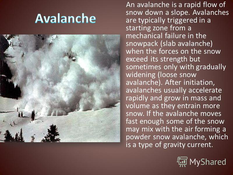 An avalanche is a rapid flow of snow down a slope. Avalanches are typically triggered in a starting zone from a mechanical failure in the snowpack (slab avalanche) when the forces on the snow exceed its strength but sometimes only with gradually wide