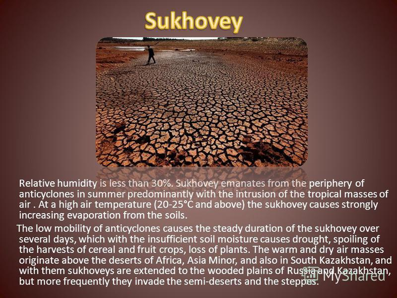 Relative humidity is less than 30%. Sukhovey emanates from the periphery of anticyclones in summer predominantly with the intrusion of the tropical masses of air. At a high air temperature (20-25°C and above) the sukhovey causes strongly increasing e
