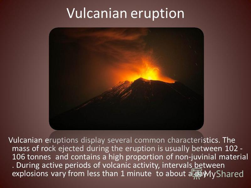 Vulcanian eruption Vulcanian eruptions display several common characteristics. The mass of rock ejected during the eruption is usually between 102 - 106 tonnes and contains a high proportion of non-juvinial material. During active periods of volcanic