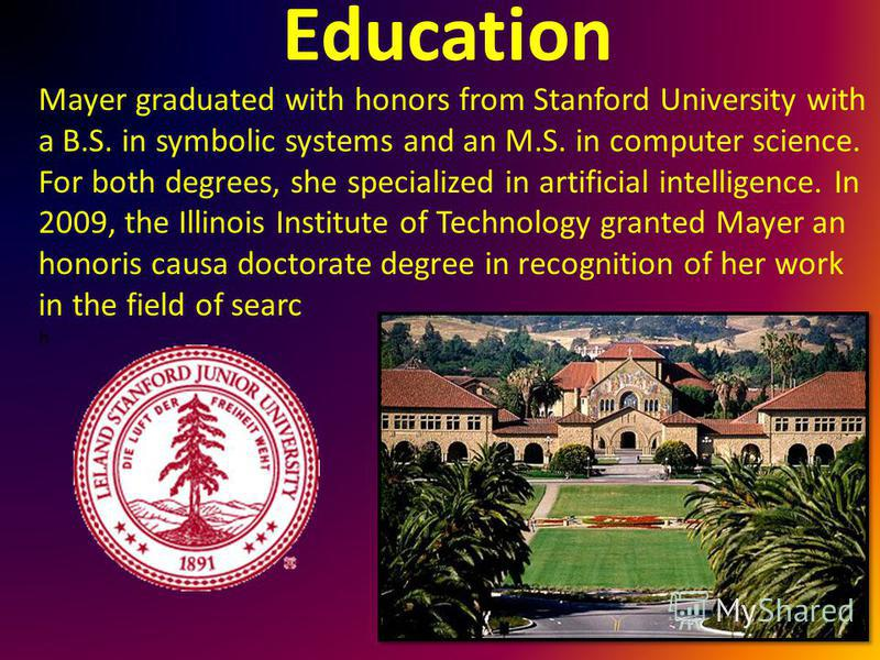 Education Mayer graduated with honors from Stanford University with a B.S. in symbolic systems and an M.S. in computer science. For both degrees, she specialized in artificial intelligence. In 2009, the Illinois Institute of Technology granted Mayer