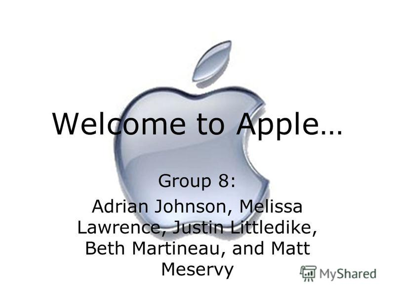 Welcome to Apple… Group 8: Adrian Johnson, Melissa Lawrence, Justin Littledike, Beth Martineau, and Matt Meservy
