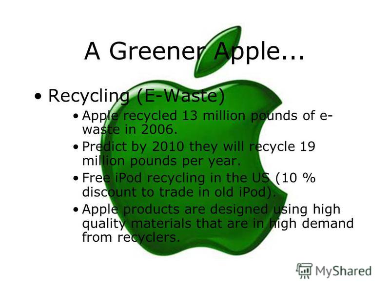 A Greener Apple... Recycling (E-Waste) Apple recycled 13 million pounds of e- waste in 2006. Predict by 2010 they will recycle 19 million pounds per year. Free iPod recycling in the US (10 % discount to trade in old iPod). Apple products are designed