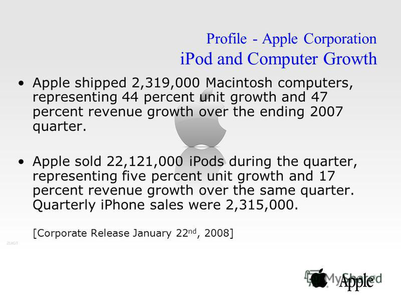 Apple shipped 2,319,000 Macintosh computers, representing 44 percent unit growth and 47 percent revenue growth over the ending 2007 quarter. Apple sold 22,121,000 iPods during the quarter, representing five percent unit growth and 17 percent revenue