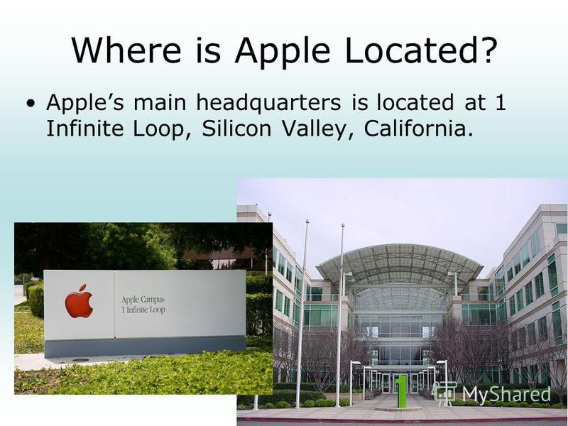 Where is Apple Located? Apples main headquarters is located at 1 Infinite Loop, Silicon Valley, California.