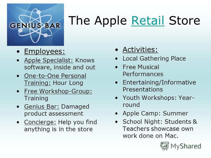 The Apple Retail StoreRetail Employees: Apple Specialist: Knows software, inside and out One-to-One Personal Training: Hour Long Free Workshop-Group: Training Genius Bar: Damaged product assessment Concierge: Help you find anything is in the store Ac