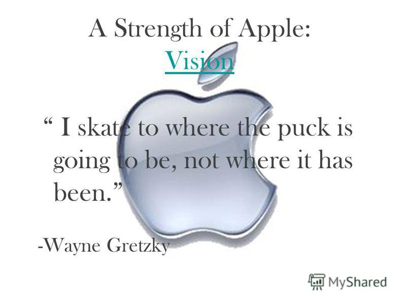 A Strength of Apple: Vision Vision I skate to where the puck is going to be, not where it has been. -Wayne Gretzky
