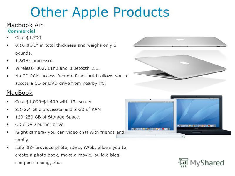 Other Apple Products MacBook Air Commercial Cost $1,799 0.16-0.76 in total thickness and weighs only 3 pounds. 1.8GHz processor. Wireless- 802. 11n2 and Bluetooth 2.1. No CD ROM access-Remote Disc- but it allows you to access a CD or DVD drive from n