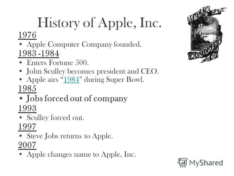 History of Apple, Inc. 1976 Apple Computer Company founded. 1983 -1984 Enters Fortune 500. John Sculley becomes president and CEO. Apple airs 1984 during Super Bowl.1984 1985 Jobs forced out of company 1993 Sculley forced out. 1997 Steve Jobs returns