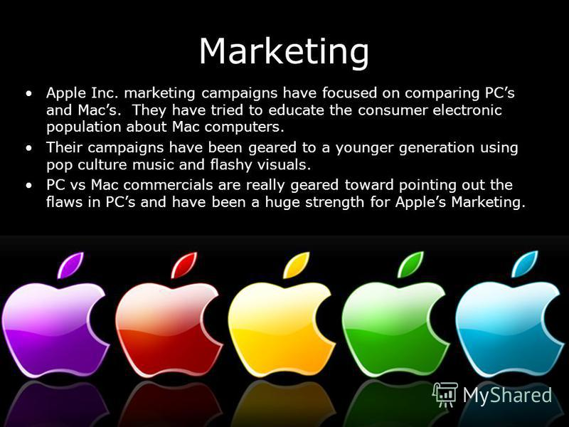 Marketing Apple Inc. marketing campaigns have focused on comparing PCs and Macs. They have tried to educate the consumer electronic population about Mac computers. Their campaigns have been geared to a younger generation using pop culture music and f
