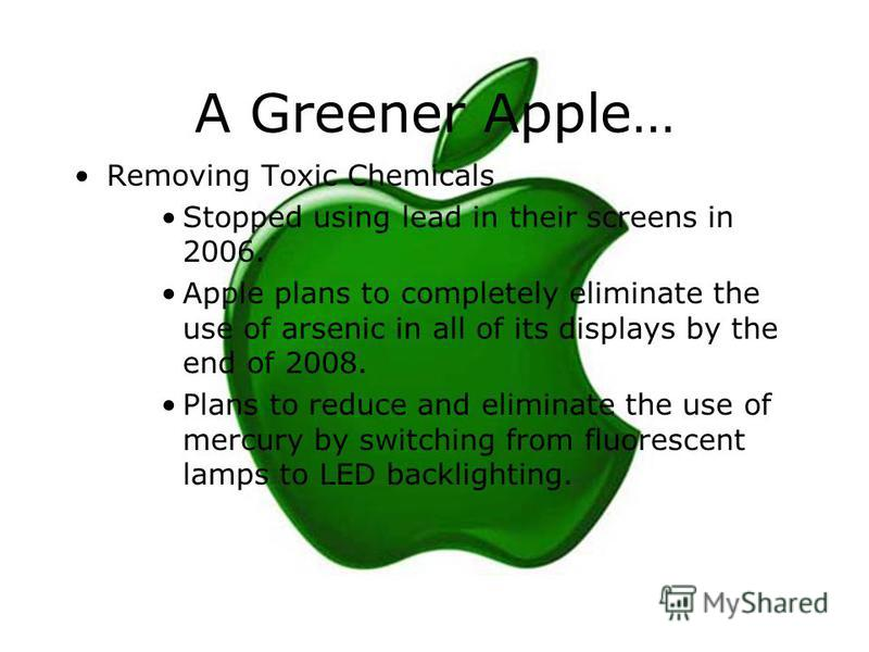 A Greener Apple… Removing Toxic Chemicals Stopped using lead in their screens in 2006. Apple plans to completely eliminate the use of arsenic in all of its displays by the end of 2008. Plans to reduce and eliminate the use of mercury by switching fro
