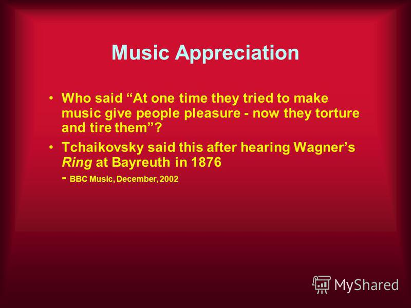 Music Appreciation Who said At one time they tried to make music give people pleasure - now they torture and tire them? Tchaikovsky said this after hearing Wagners Ring at Bayreuth in 1876 - BBC Music, December, 2002