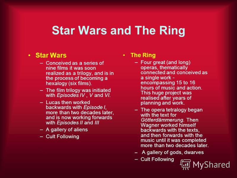 Star Wars and The Ring Star Wars –Conceived as a series of nine films it was soon realized as a trilogy, and is in the process of becoming a hexalogy (six films). –The film trilogy was initiated with Episodes IV, V and VI. –Lucas then worked backward