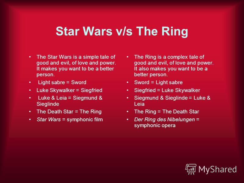 Star Wars v/s The Ring The Star Wars is a simple tale of good and evil, of love and power. It makes you want to be a better person. Light sabre = Sword Luke Skywalker = Siegfried Luke & Leia = Siegmund & Sieglinde The Death Star = The Ring Star Wars