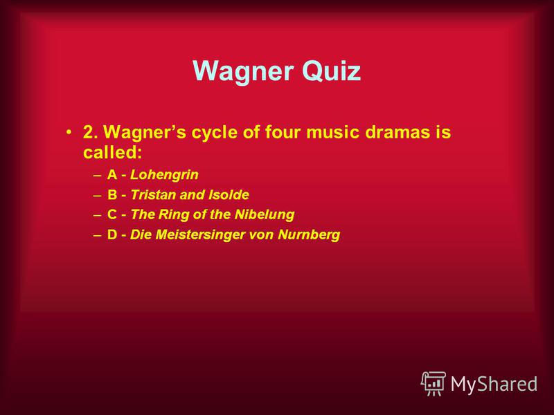 Wagner Quiz 2. Wagners cycle of four music dramas is called: –A - Lohengrin –B - Tristan and Isolde –C - The Ring of the Nibelung –D - Die Meistersinger von Nurnberg
