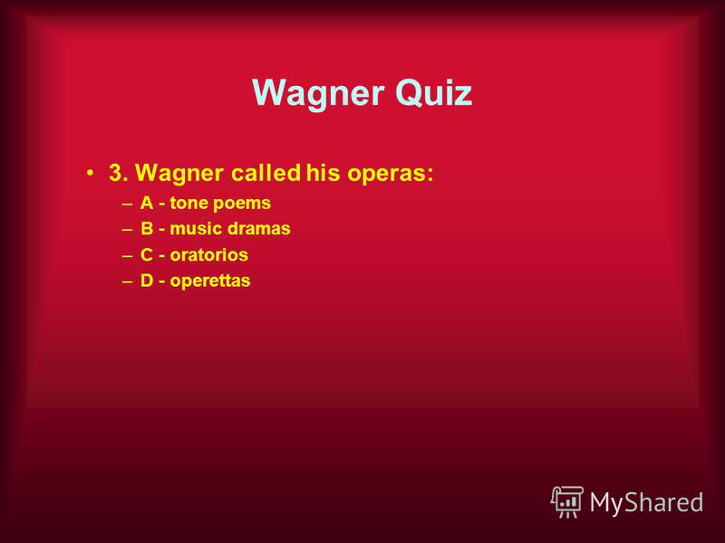 Wagner Quiz 3. Wagner called his operas: –A - tone poems –B - music dramas –C - oratorios –D - operettas