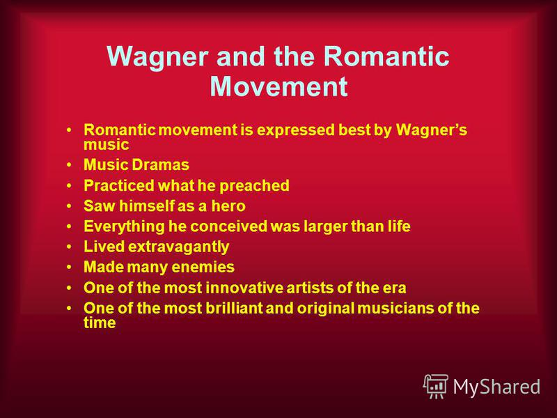 Wagner and the Romantic Movement Romantic movement is expressed best by Wagners music Music Dramas Practiced what he preached Saw himself as a hero Everything he conceived was larger than life Lived extravagantly Made many enemies One of the most inn