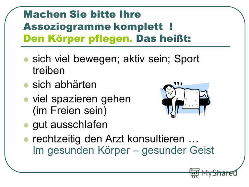 Machen Sie bitte Ihre Assoziogramme komplett ! Den Körper pflegen. Das heißt: sich viel bewegen; aktiv sein; Sport treiben sich abhärten viel spazieren gehen (im Freien sein) gut ausschlafen rechtzeitig den Arzt konsultieren … Im gesunden Körper – ge