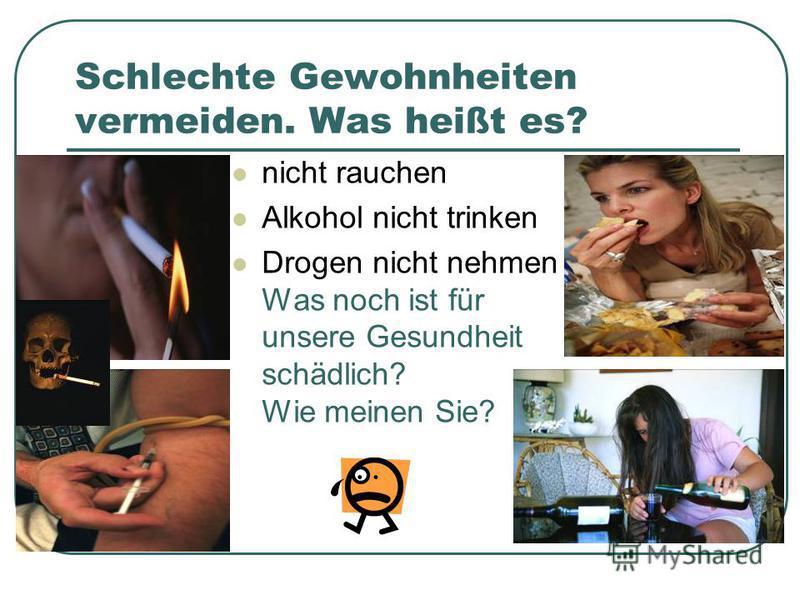 Schlechte Gewohnheiten vermeiden. Was heißt es? nicht rauchen Alkohol nicht trinken Drogen nicht nehmen Was noch ist für unsere Gesundheit schädlich? Wie meinen Sie?