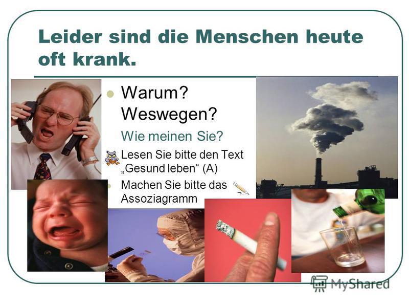 Leider sind die Menschen heute oft krank. Warum? Weswegen? Wie meinen Sie? Lesen Sie bitte den Text Gesund leben (A) Machen Sie bitte das Assoziagramm