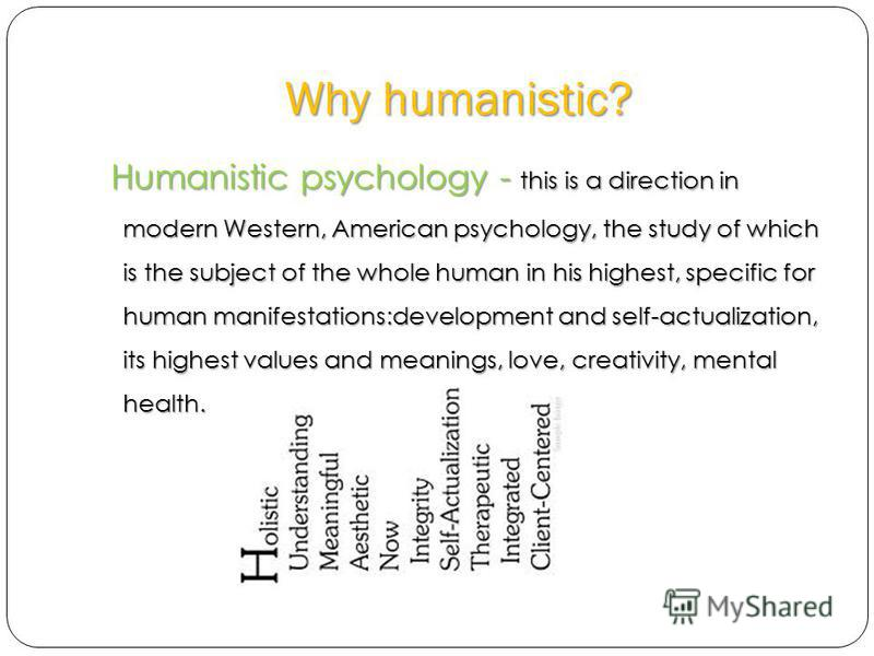 Why humanistic? Humanistic psychology - this is a direction in modern Western, American psychology, the study of which is the subject of the whole human in his highest, specific for human manifestations:development and self-actualization, its highest
