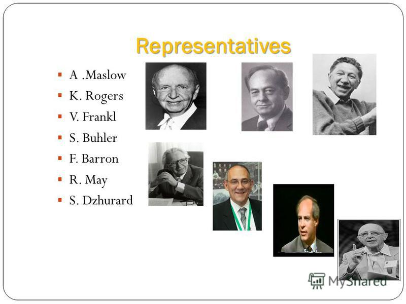 Representatives A.Maslow K. Rogers V. Frankl S. Buhler F. Barron R. May S. Dzhurard
