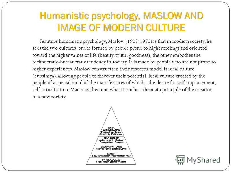 Humanistic psychology, MASLOW AND IMAGE OF MODERN CULTURE Feauture humanistic psychology, Maslow (1908-1970) is that in modern society, he sees the two cultures: one is formed by people prone to higher feelings and oriented toward the higher values o