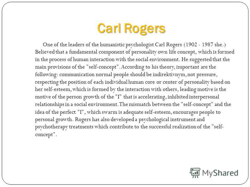 Carl Rogers One of the leaders of the humanistic psychologist Carl Rogers (1902 - 1987 she.) Believed that a fundamental component of personality own life concept, which is formed in the process of human interaction with the social environment. He su