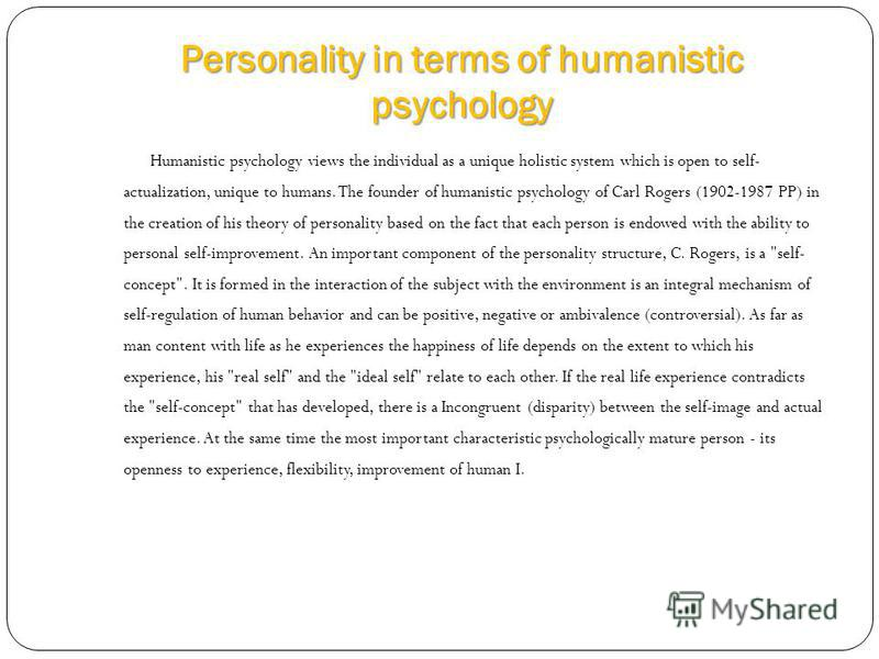 Personality in terms of humanistic psychology Humanistic psychology views the individual as a unique holistic system which is open to self- actualization, unique to humans. The founder of humanistic psychology of Carl Rogers (1902-1987 PP) in the cre