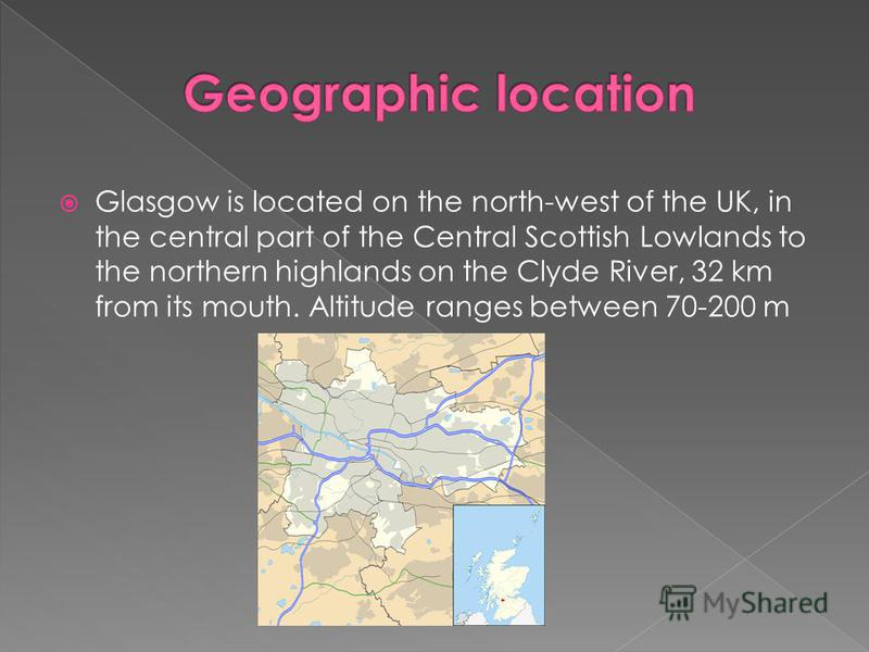Glasgow is located on the north-west of the UK, in the central part of the Central Scottish Lowlands to the northern highlands on the Clyde River, 32 km from its mouth. Altitude ranges between 70-200 m