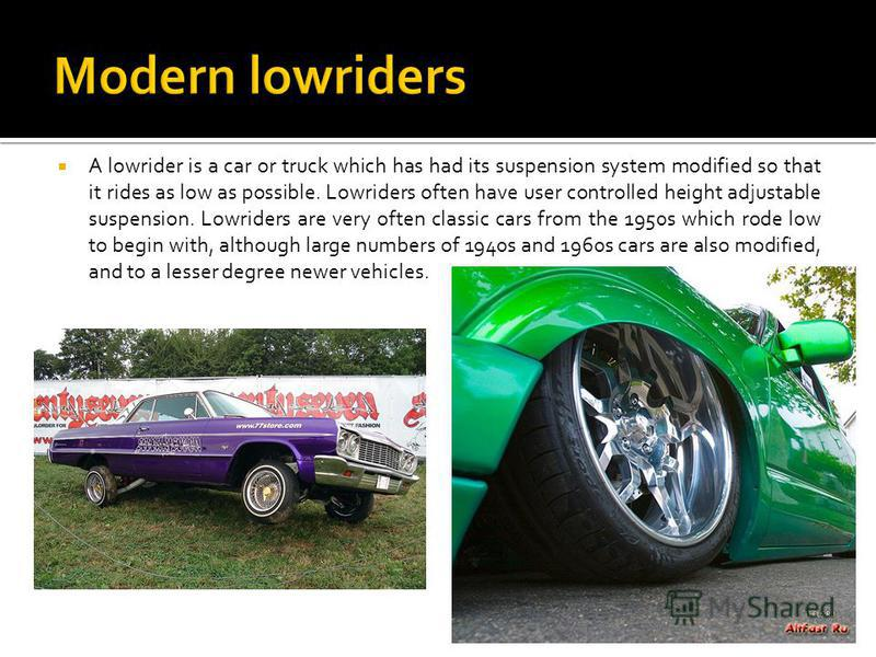 A lowrider is a car or truck which has had its suspension system modified so that it rides as low as possible. Lowriders often have user controlled height adjustable suspension. Lowriders are very often classic cars from the 1950s which rode low to b