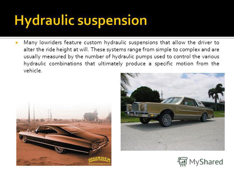 Many lowriders feature custom hydraulic suspensions that allow the driver to alter the ride height at will. These systems range from simple to complex and are usually measured by the number of hydraulic pumps used to control the various hydraulic com
