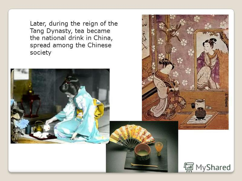 Later, during the reign of the Tang Dynasty, tea became the national drink in China, spread among the Chinese society