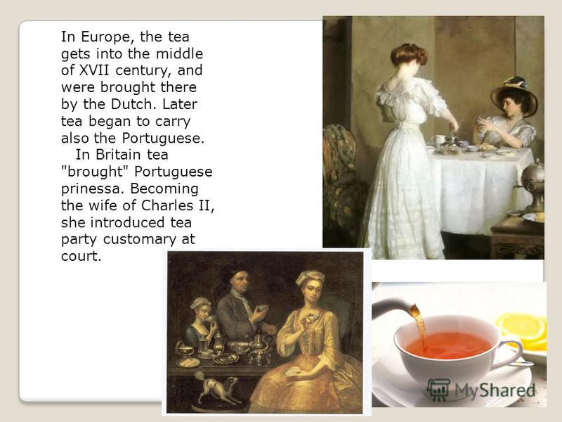 In Europe, the tea gets into the middle of XVII century, and were brought there by the Dutch. Later tea began to carry also the Portuguese. In Britain tea