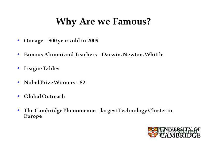 13 Why Are we Famous? Our age – 800 years old in 2009 Famous Alumni and Teachers – Darwin, Newton, Whittle League Tables Nobel Prize Winners – 82 Global Outreach The Cambridge Phenomenon – largest Technology Cluster in Europe