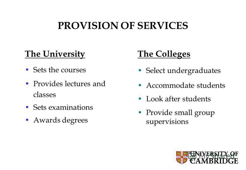 8 PROVISION OF SERVICES The University Sets the courses Provides lectures and classes Sets examinations Awards degrees The Colleges Select undergraduates Accommodate students Look after students Provide small group supervisions