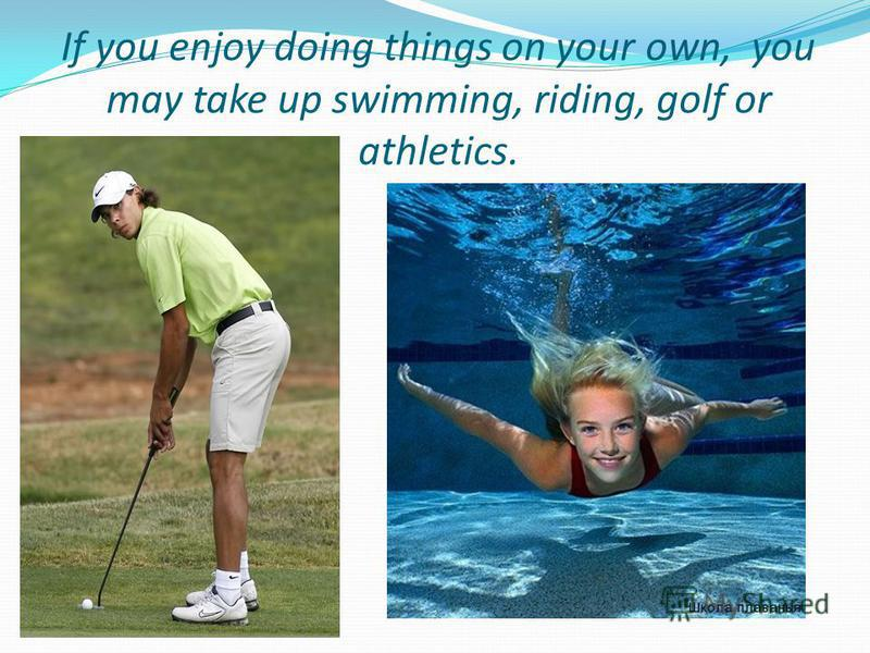 If you enjoy doing things on your own, you may take up swimming, riding, golf or athletics.