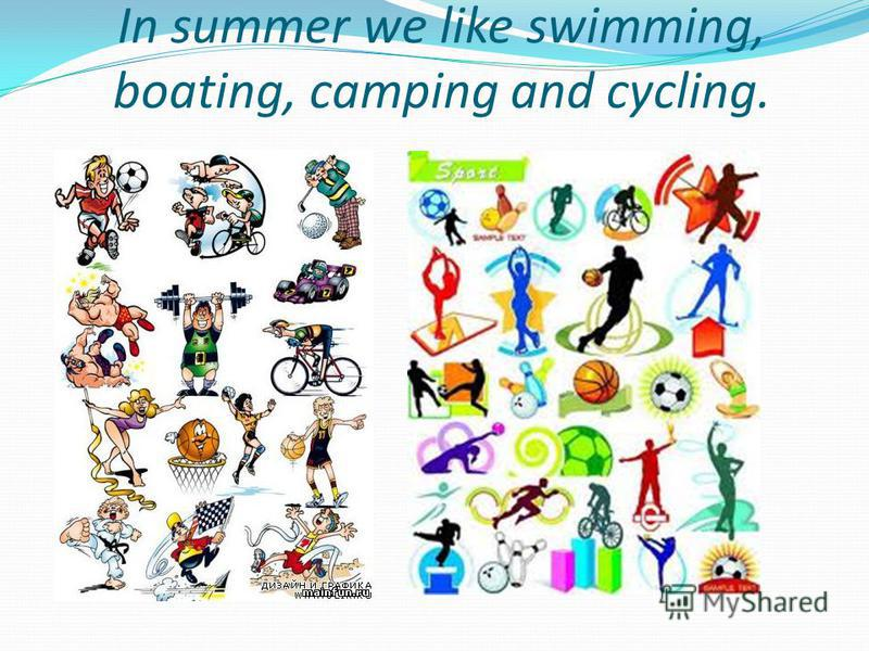 In summer we like swimming, boating, camping and cycling.