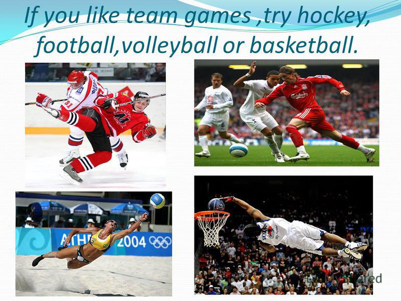 If you like team games,try hockey, football,volleyball or basketball.