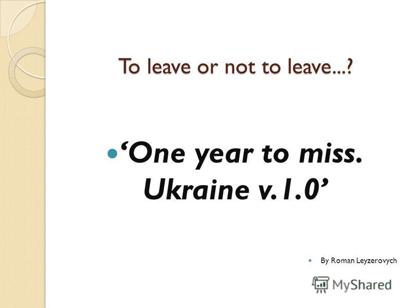 To leave or not to leave...? One year to miss. Ukraine v.1.0 By Roman Leyzerovych