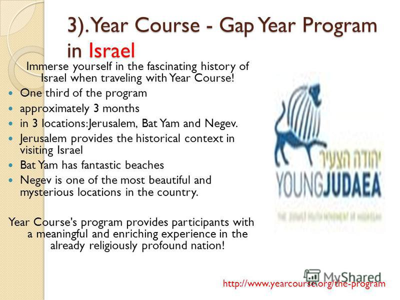 3). Year Course - Gap Year Program in Israel Immerse yourself in the fascinating history of Israel when traveling with Year Course! One third of the program approximately 3 months in 3 locations:Jerusalem, Bat Yam and Negev. Jerusalem provides the hi