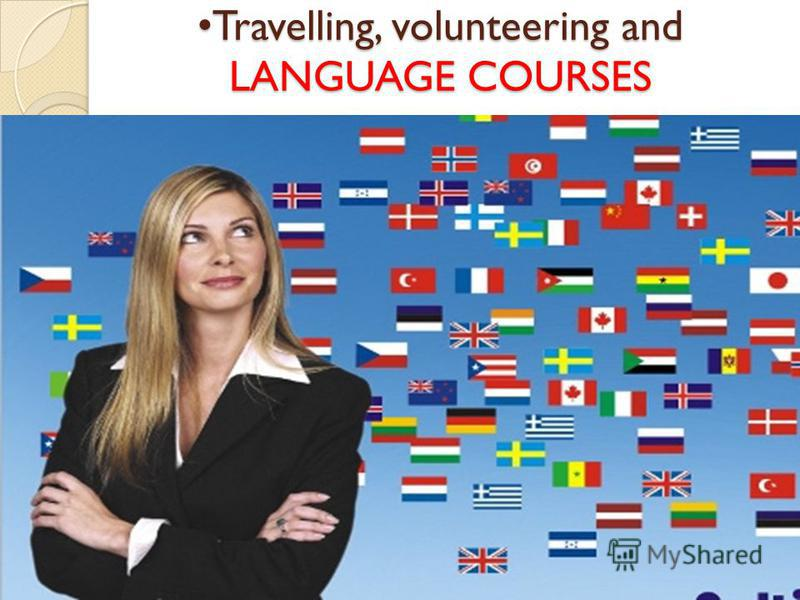 Travelling, volunteering and LANGUAGE COURSES Travelling, volunteering and LANGUAGE COURSES