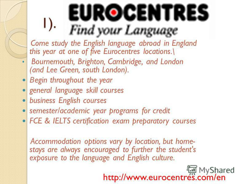 1). Come study the English language abroad in England this year at one of five Eurocentres locations.\ Bournemouth, Brighton, Cambridge, and London (and Lee Green, south London). В egin throughout the year general language skill courses business Engl
