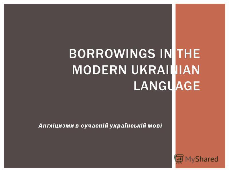 Англіцизми в сучасній українській мові BORROWINGS IN THE MODERN UKRAINIAN LANGUAGE