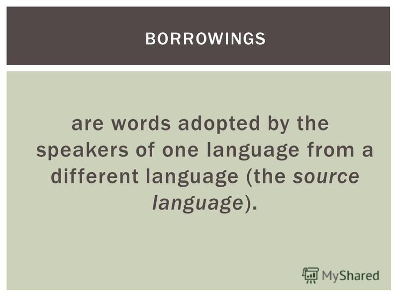 are words adopted by the speakers of one language from a different language (the source language). BORROWINGS