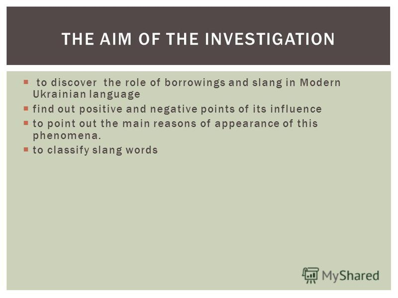 to discover the role of borrowings and slang in Modern Ukrainian language find out positive and negative points of its influence to point out the main reasons of appearance of this phenomena. to classify slang words THE AIM OF THE INVESTIGATION